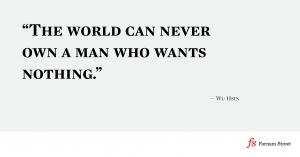 The world can never own a man who wants nothing.